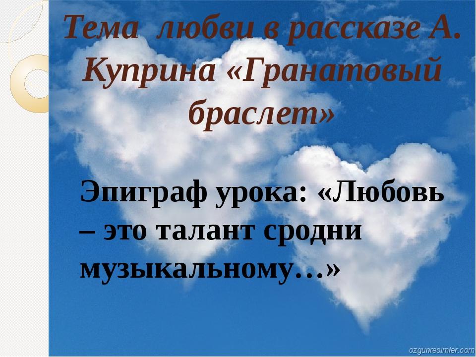 Тема любви в рассказе А. Куприна «Гранатовый браслет» Эпиграф урока: «Любовь...