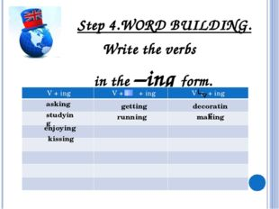 Step 4.WORD BUILDING. Write the verbs in the –ing form. asking studying deco