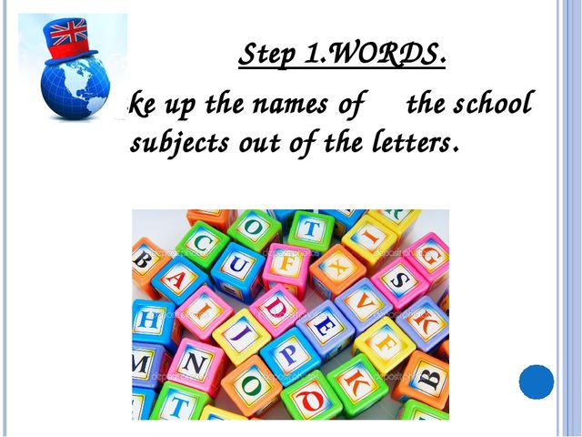 Step 1.WORDS. Make up the names of the school subjects out of the letters.