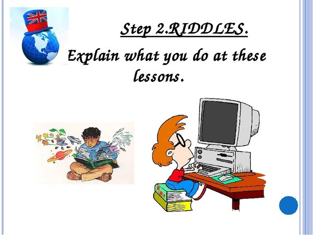 Step 2.RIDDLES. Explain what you do at these lessons.