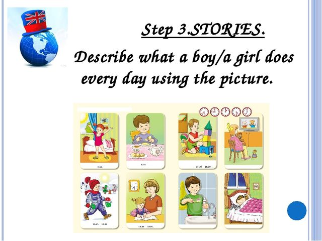 Step 3.STORIES. Describe what a boy/a girl does every day using the picture.