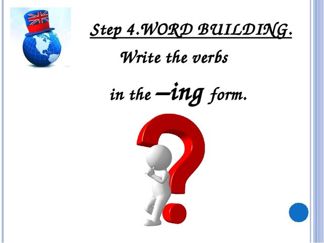 Step 4.WORD BUILDING. Write the verbs in the –ing form.