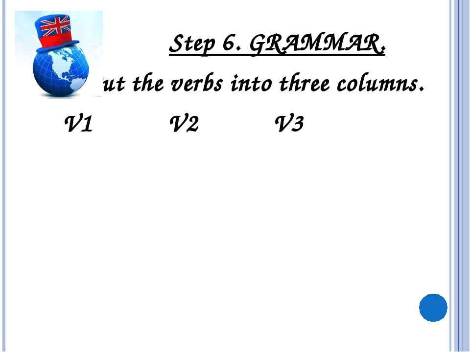 Step 6. GRAMMAR. Put the verbs into three columns. V1 V2 V3