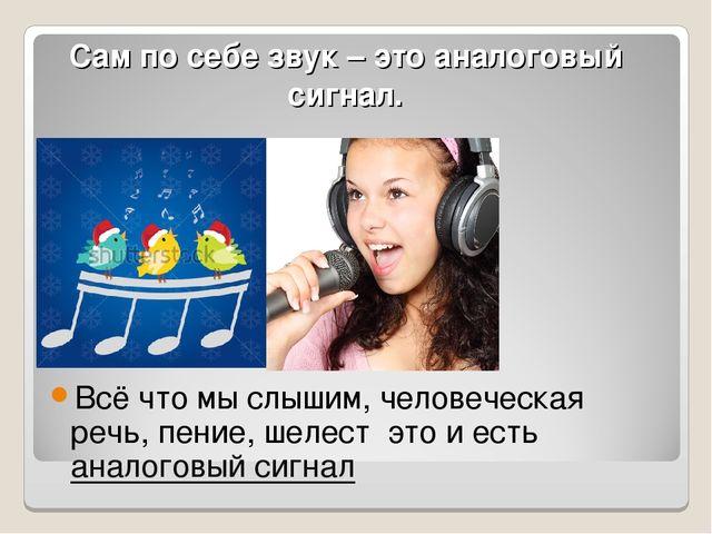 Сам по себе звук – это аналоговый сигнал. Всё что мы слышим, человеческая реч...