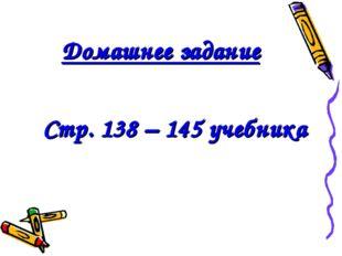 Домашнее задание Стр. 138 – 145 учебника