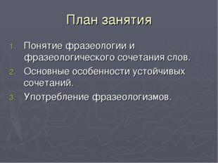 План занятия Понятие фразеологии и фразеологического сочетания слов. Основные