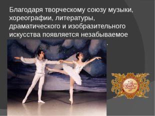 Благодаря творческому союзу музыки, хореографии, литературы, драматического и