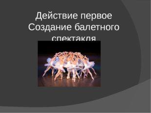 Действие первое Создание балетного спектакля