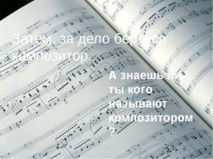 Затем, за дело берется композитор. А знаешь ли ты кого называют композитором?