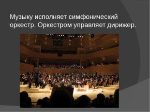 Музыку исполняет симфонический оркестр. Оркестром управляет дирижер.