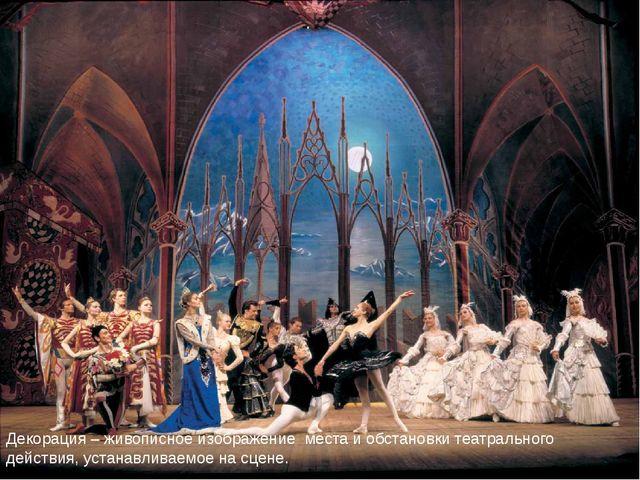 Декорация – живописное изображение места и обстановки театрального действия,...