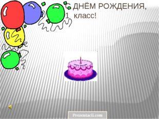 С ДНЁМ РОЖДЕНИЯ, 1 класс! Prezentacii.com