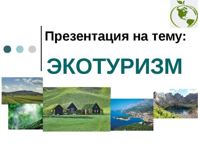 ЭКОТУРИЗМ Презентация на тему: