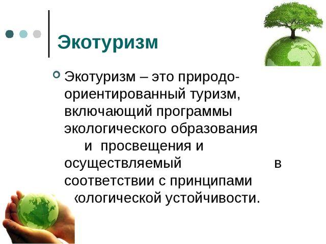 Экотуризм Экотуризм – это природо-ориентированный туризм, включающий программ...