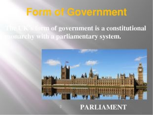 Form of Government PARLIAMENT The UK's form of government is a constitutional