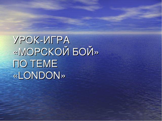 УРОК-ИГРА «МОРСКОЙ БОЙ» ПО ТЕМЕ «LONDON»