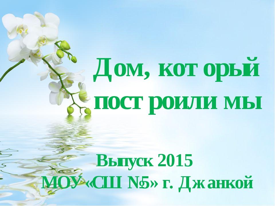 Дом, который построили мы Выпуск 2015 МОУ «СШ №5» г. Джанкой