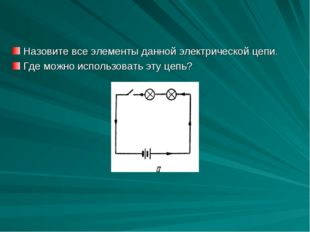 Назовите все элементы данной электрической цепи. Где можно использовать эту ц