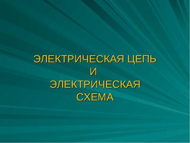 ЭЛЕКТРИЧЕСКАЯ ЦЕПЬ И ЭЛЕКТРИЧЕСКАЯ СХЕМА