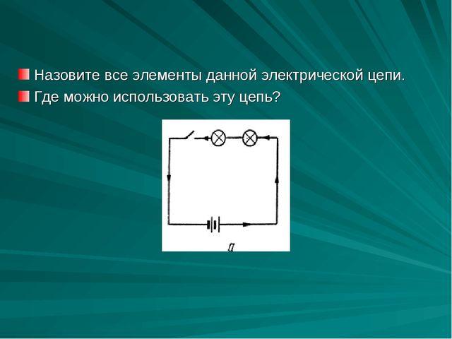 Назовите все элементы данной электрической цепи. Где можно использовать эту ц...