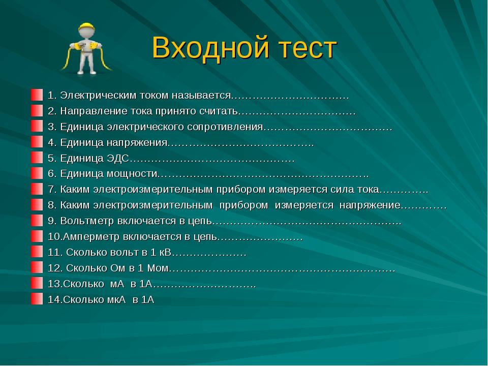 Входной тест 1. Электрическим током называется…………………………… 2. Направление тока...