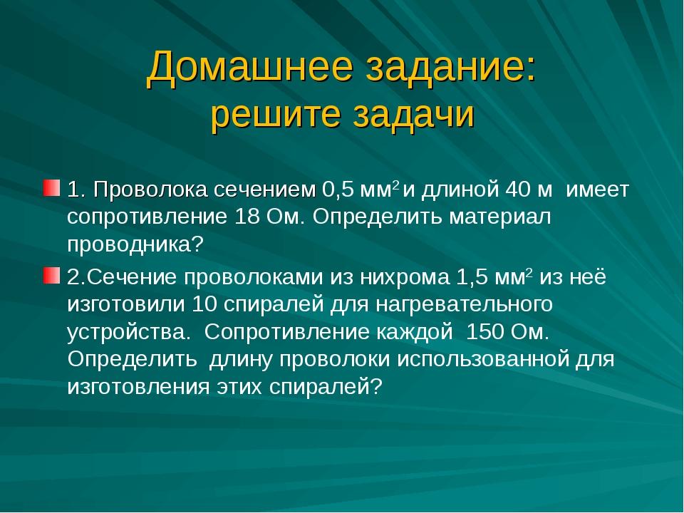 Домашнее задание: решите задачи 1. Проволока сечением 0,5 мм2 и длиной 40 м...
