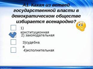А1. Какая из ветвей государственной власти в демократическом обществе избирае
