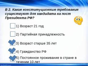 В 2. Какие конституционные требования существуют для кандидата на пост Презид