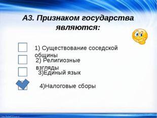 А3. Признаком государства являются: 1) Существование соседской общины 2) Рели