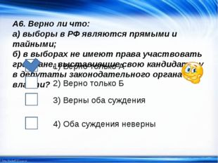А6. Верно ли что: а) выборы в РФ являются прямыми и тайными; б) в выборах не