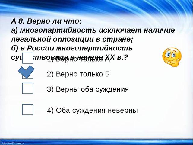 А 8. Верно ли что: а) многопартийность исключает наличие легальной оппозиции...