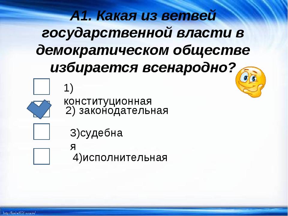 А1. Какая из ветвей государственной власти в демократическом обществе избирае...