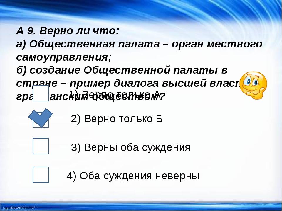 А 9. Верно ли что: а) Общественная палата – орган местного самоуправления; б)...