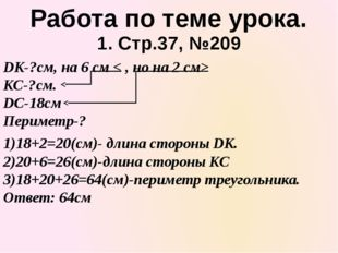 1. Стр.37, №209 Работа по теме урока. 1)18+2=20(см)- длина стороны DK. 2)20+6