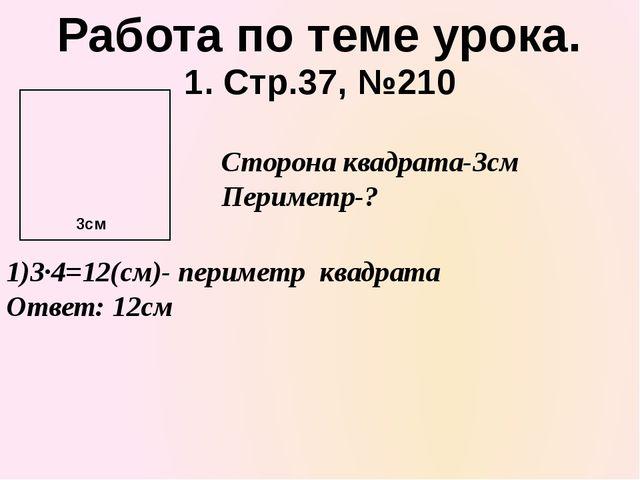1. Стр.37, №210 Работа по теме урока. 1)3·4=12(см)- периметр квадрата Ответ:...