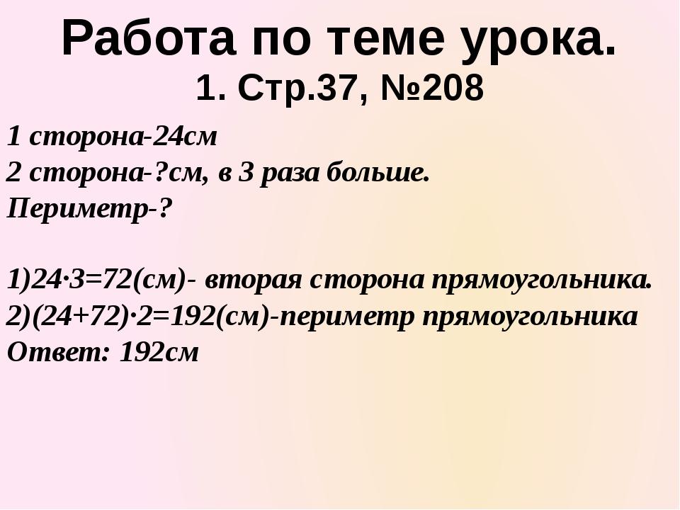 1. Стр.37, №208 1 сторона-24см 2 сторона-?см, в 3 раза больше. Периметр-? Раб...