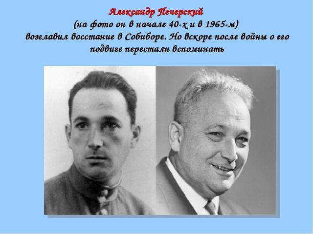 Александр Печерский (на фото он в начале 40-х и в 1965-м) возглавил восстание...