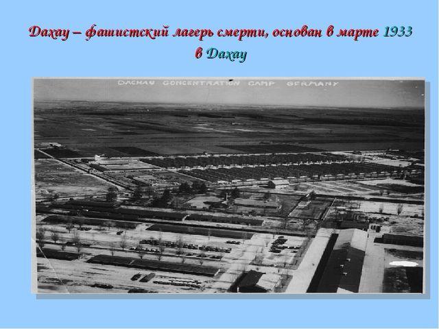 Дахау – фашистский лагерь смерти, основан в марте 1933 в Дахау