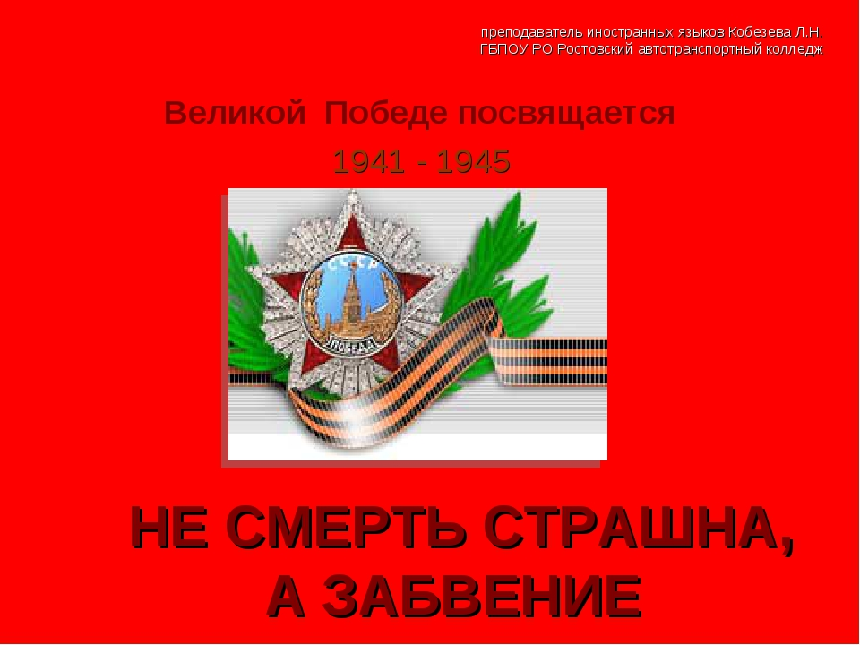 Великой Победе посвящается 1941 - 1945 НЕ СМЕРТЬ СТРАШНА, А ЗАБВЕНИЕ преподав...