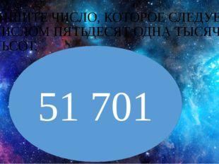 ЗАПИШИТЕ ЧИСЛО, КОТОРОЕ СЛЕДУЕТ ЗА ЧИСЛОМ ПЯТЬДЕСЯТ ОДНА ТЫСЯЧА СЕМЬСОТ. 51 701