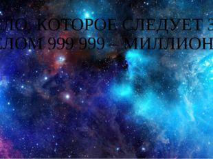 ЧИСЛО, КОТОРОЕ СЛЕДУЕТ ЗА ЧИСЛОМ 999 999 – МИЛЛИОН.