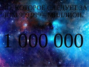 ЧИСЛО, КОТОРОЕ СЛЕДУЕТ ЗА ЧИСЛОМ 999 999 – МИЛЛИОН. 1 000 000