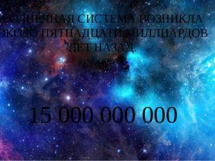 СОЛНЕЧНАЯ СИСТЕМА ВОЗНИКЛА ОКОЛО ПЯТНАДЦАТИ МИЛЛИАРДОВ ЛЕТ НАЗАД. 15 000 000
