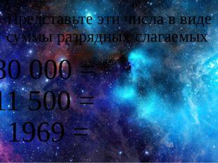 Представьте эти числа в виде суммы разрядных слагаемых 380 000 = 11 500 = 196