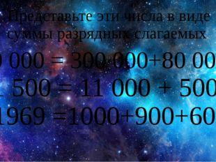 Представьте эти числа в виде суммы разрядных слагаемых 380 000 = 300 000+80 0