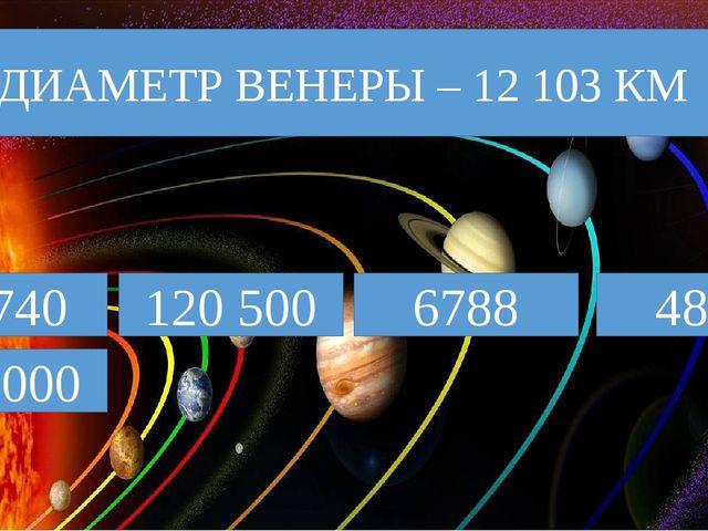 12 740 ДИАМЕТР ВЕНЕРЫ – 12 103 КМ 120 500 6788 4878 143 000
