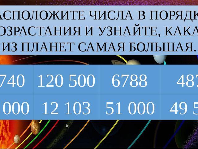 12 740 РАСПОЛОЖИТЕ ЧИСЛА В ПОРЯДКЕ ВОЗРАСТАНИЯ И УЗНАЙТЕ, КАКАЯ ИЗ ПЛАНЕТ САМ...