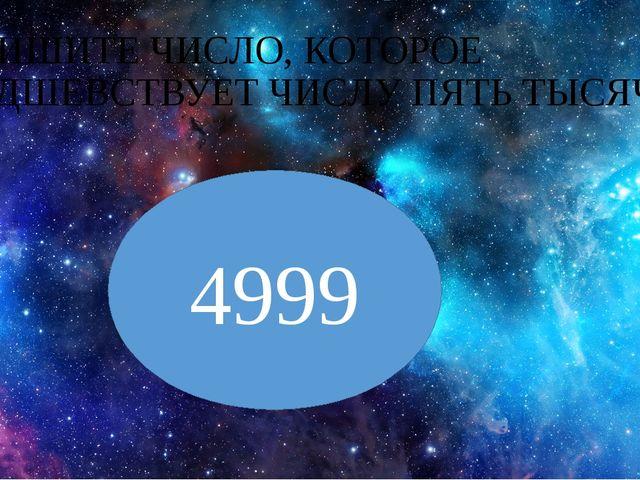 ЗАПИШИТЕ ЧИСЛО, КОТОРОЕ ПРЕДШЕВСТВУЕТ ЧИСЛУ ПЯТЬ ТЫСЯЧ. 4999