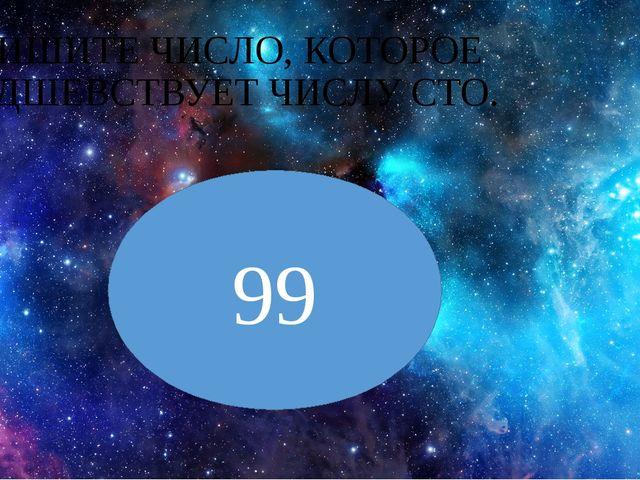 ЗАПИШИТЕ ЧИСЛО, КОТОРОЕ ПРЕДШЕВСТВУЕТ ЧИСЛУ СТО. 99