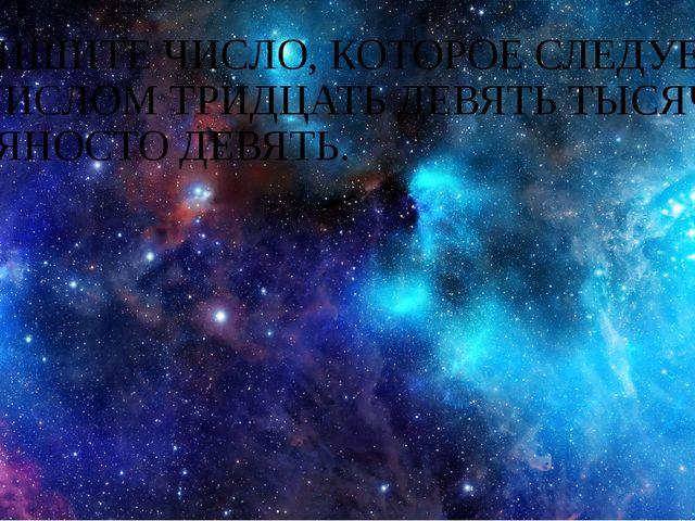 ЗАПИШИТЕ ЧИСЛО, КОТОРОЕ СЛЕДУЕТ ЗА ЧИСЛОМ ТРИДЦАТЬ ДЕВЯТЬ ТЫСЯЧ ДЕВЯНОСТО ДЕВ...